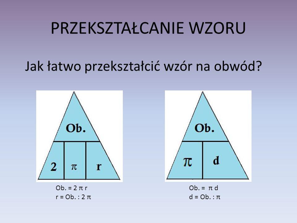 PRZEKSZTAŁCANIE WZORU Ob. = 2 π r r = Ob. : 2 π Ob. = π d d = Ob. : π Jak łatwo przekształcić wzór na obwód?