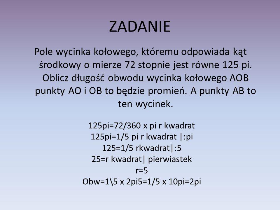 ZADANIE Pole wycinka kołowego, któremu odpowiada kąt środkowy o mierze 72 stopnie jest równe 125 pi. Oblicz długość obwodu wycinka kołowego AOB punkty