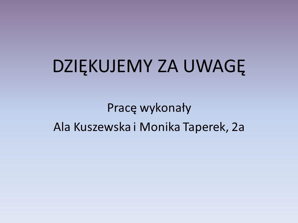 DZIĘKUJEMY ZA UWAGĘ Pracę wykonały Ala Kuszewska i Monika Taperek, 2a
