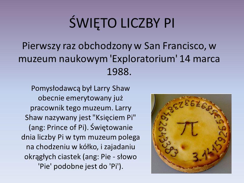 ŚWIĘTO LICZBY PI Pierwszy raz obchodzony w San Francisco, w muzeum naukowym 'Exploratorium' 14 marca 1988. Pomysłodawcą był Larry Shaw obecnie emeryto