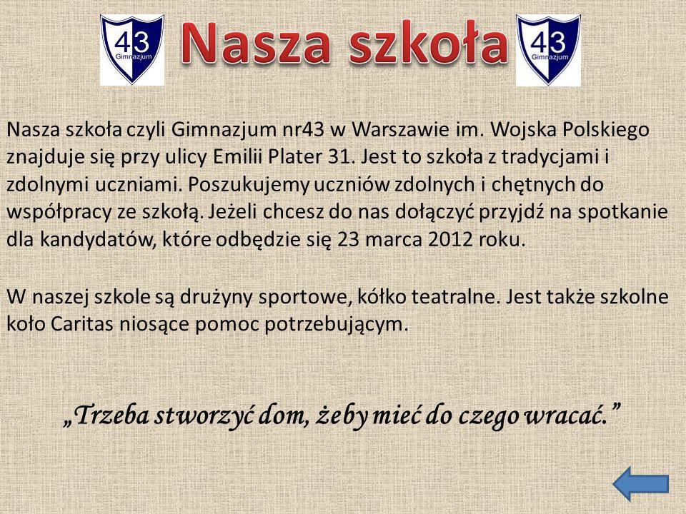 Nasza szkoła czyli Gimnazjum nr43 w Warszawie im. Wojska Polskiego znajduje się przy ulicy Emilii Plater 31. Jest to szkoła z tradycjami i zdolnymi uc