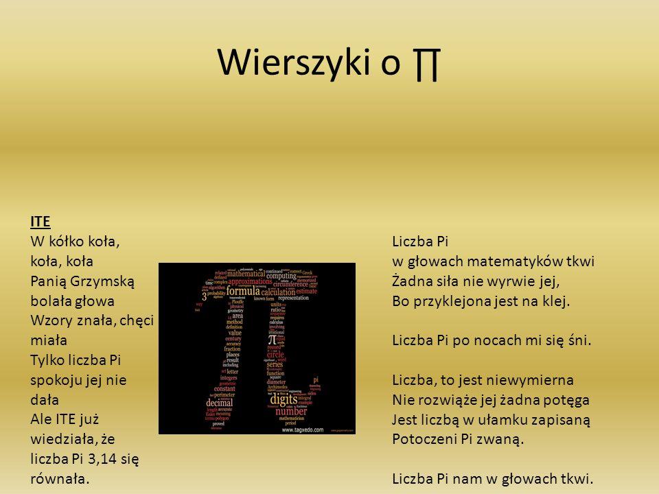 Wierszyki o ITE W kółko koła, koła, koła Panią Grzymską bolała głowa Wzory znała, chęci miała Tylko liczba Pi spokoju jej nie dała Ale ITE już wiedziała, że liczba Pi 3,14 się równała.