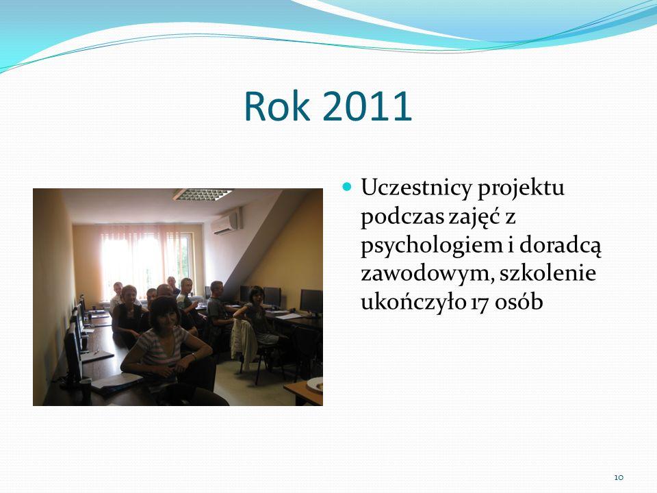 Rok 2011 Uczestnicy projektu podczas zajęć z psychologiem i doradcą zawodowym, szkolenie ukończyło 17 osób 10
