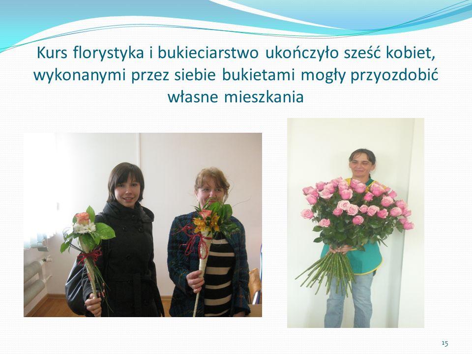 Kurs florystyka i bukieciarstwo ukończyło sześć kobiet, wykonanymi przez siebie bukietami mogły przyozdobić własne mieszkania 15