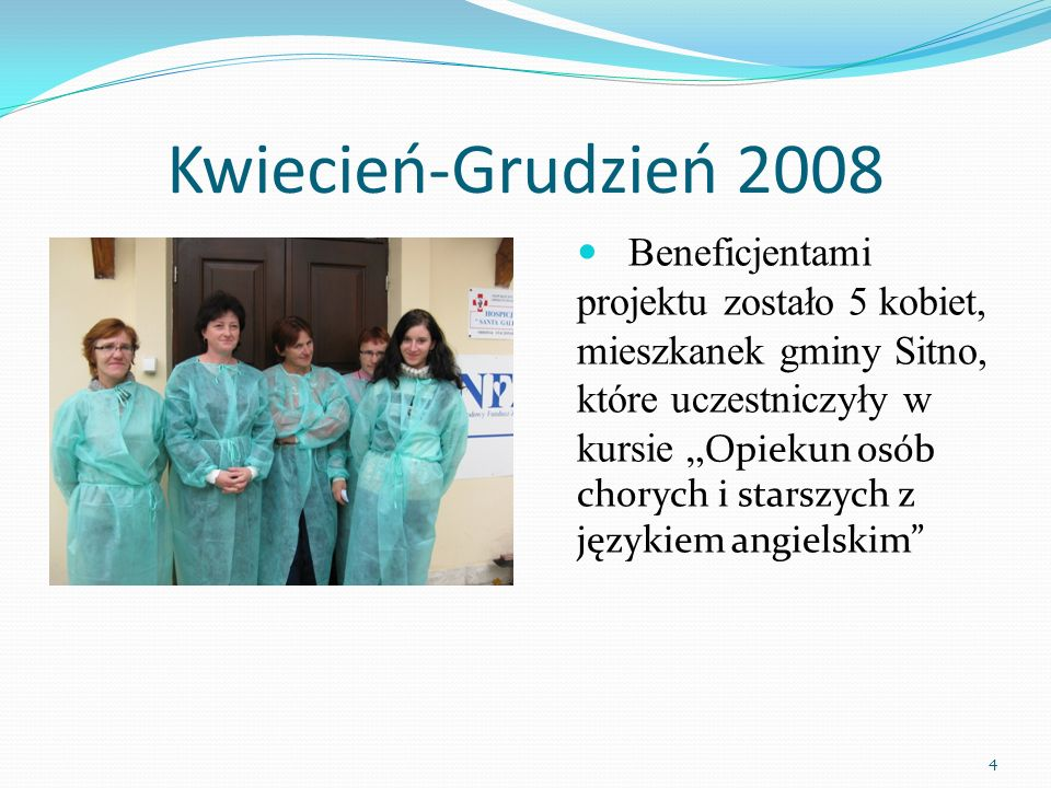Kwiecień-Grudzień 2008 Beneficjentami projektu zostało 5 kobiet, mieszkanek gminy Sitno, które uczestniczyły w kursie Opiekun osób chorych i starszych z językiem angielskim 4