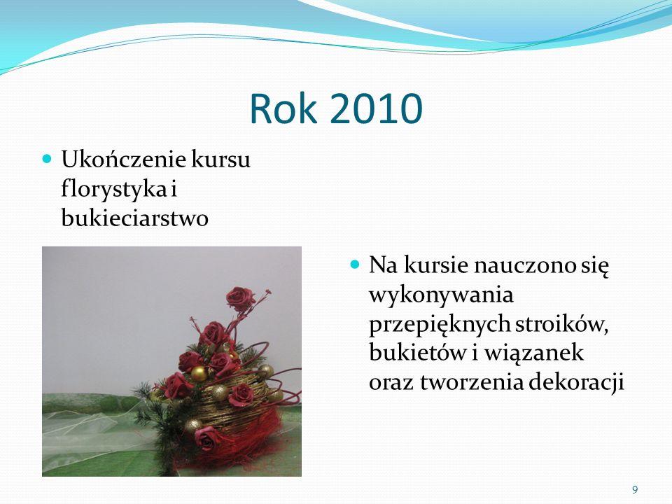 Rok 2010 Ukończenie kursu florystyka i bukieciarstwo Na kursie nauczono się wykonywania przepięknych stroików, bukietów i wiązanek oraz tworzenia dekoracji 9