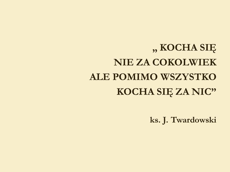 KOCHA SIĘ NIE ZA COKOLWIEK ALE POMIMO WSZYSTKO KOCHA SIĘ ZA NIC ks. J. Twardowski