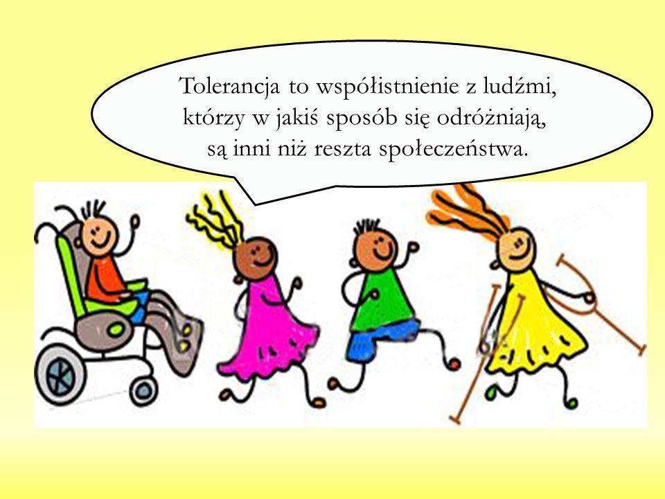 Tolerancja to współistnienie z ludźmi, którzy w jakiś sposób się odróżniają, są inni niż reszta społeczeństwa.