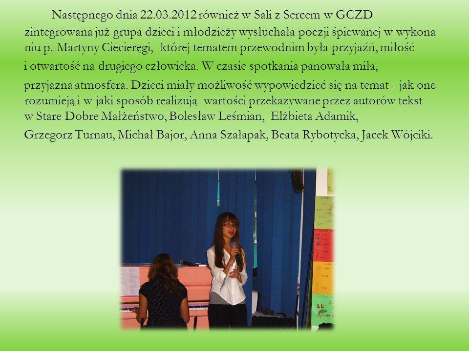 Następnego dnia 22.03.2012 również w Sali z Sercem w GCZD zintegrowana już grupa dzieci i młodzieży wysłuchała poezji śpiewanej w wykona niu p. Martyn