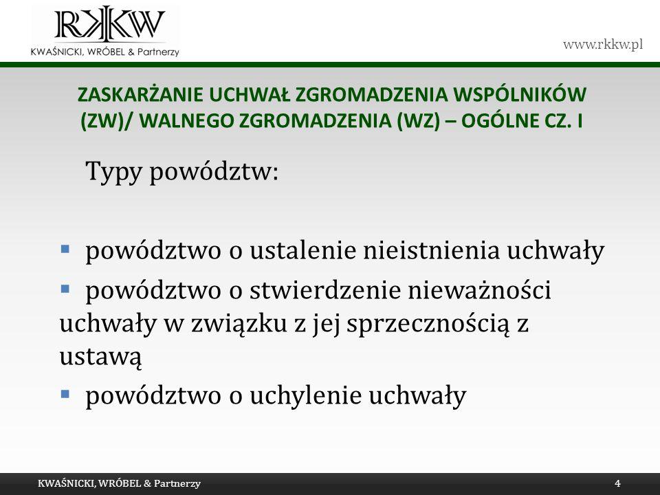 www.rkkw.pl ZASKARŻANIE UCHWAŁ ZGROMADZENIA WSPÓLNIKÓW (ZW)/ WALNEGO ZGROMADZENIA (WZ) – OGÓLNE CZ. I Typy powództw: powództwo o ustalenie nieistnieni