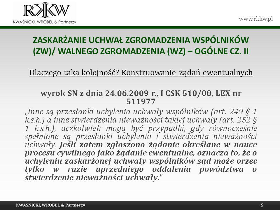 www.rkkw.pl ZASKARŻANIE UCHWAŁ ZGROMADZENIA WSPÓLNIKÓW (ZW)/ WALNEGO ZGROMADZENIA (WZ) – OGÓLNE CZ. II Dlaczego taka kolejność? Konstruowanie żądań ew