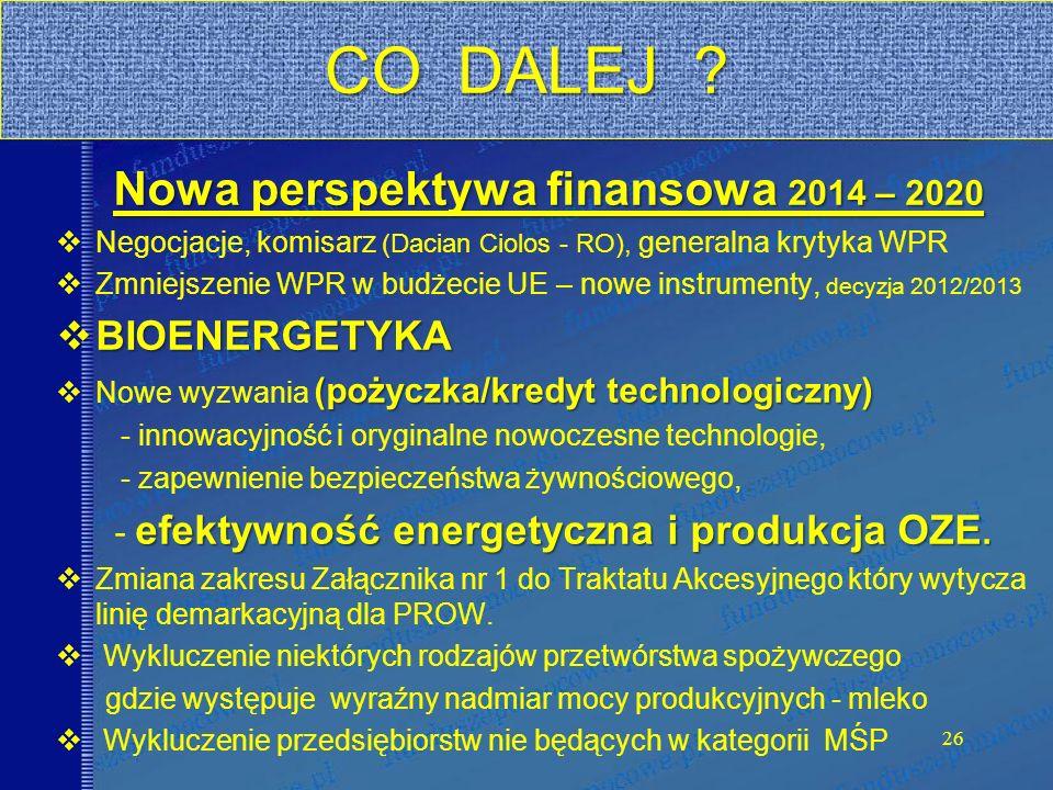 Nowa perspektywa finansowa 2014 – 2020 Negocjacje, komisarz (Dacian Ciolos - RO), generalna krytyka WPR Zmniejszenie WPR w budżecie UE – nowe instrumenty, decyzja 2012/2013 BIOENERGETYKA BIOENERGETYKA (pożyczka/kredyt technologiczny) Nowe wyzwania (pożyczka/kredyt technologiczny) - innowacyjność i oryginalne nowoczesne technologie, - zapewnienie bezpieczeństwa żywnościowego, efektywność energetyczna i produkcja OZE.