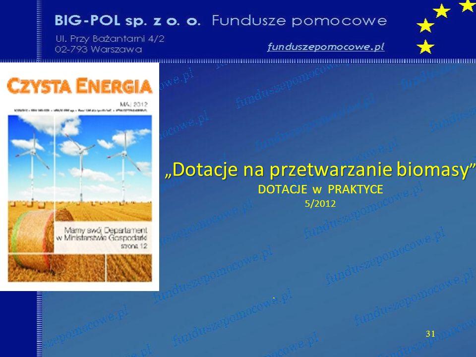 Dotacje na przetwarzanie biomasy Dotacje na przetwarzanie biomasy DOTACJE w PRAKTYCE 5/2012. 31