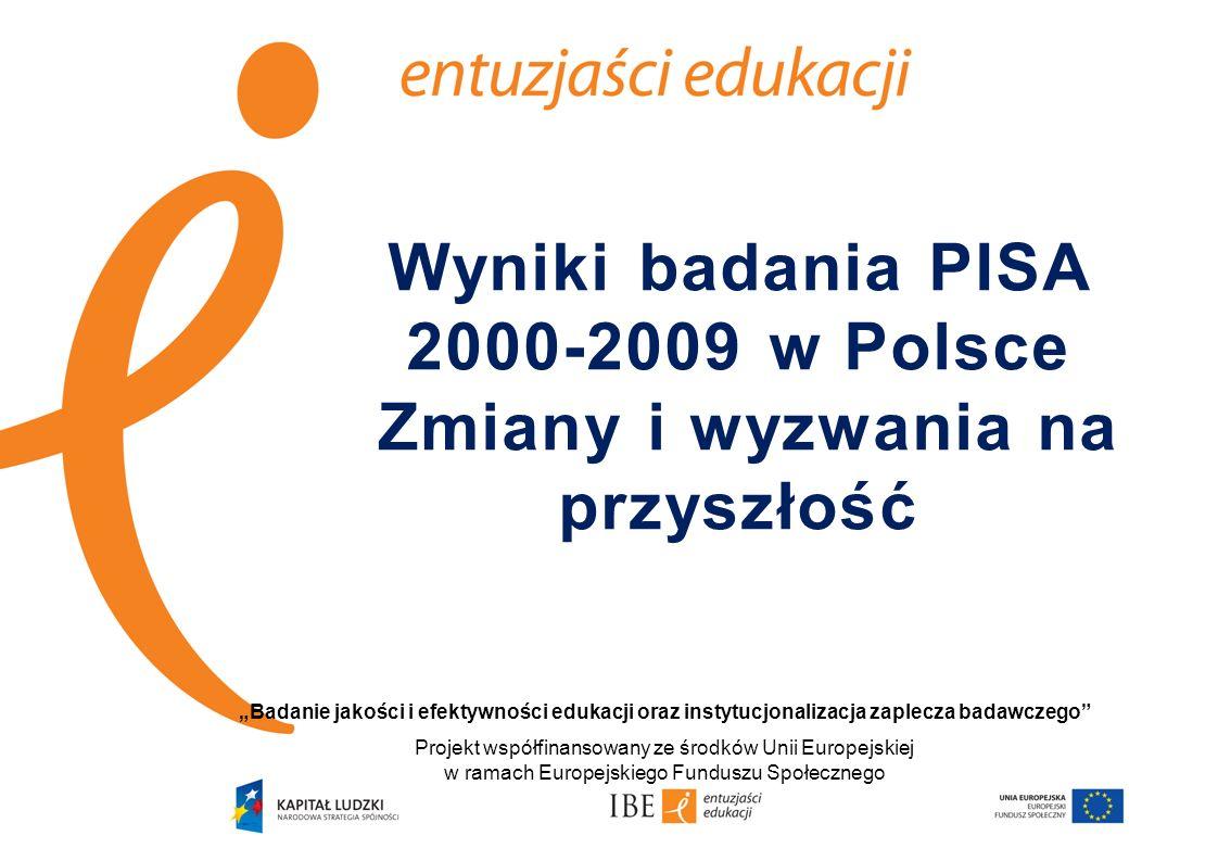 Wyniki badania PISA 2000-2009 w Polsce Zmiany i wyzwania na przyszłość Badanie jakości i efektywności edukacji oraz instytucjonalizacja zaplecza badawczego Projekt współfinansowany ze środków Unii Europejskiej w ramach Europejskiego Funduszu Społecznego