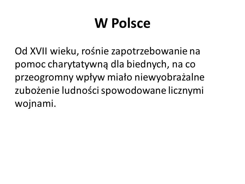W Polsce Od XVII wieku, rośnie zapotrzebowanie na pomoc charytatywną dla biednych, na co przeogromny wpływ miało niewyobrażalne zubożenie ludności spo