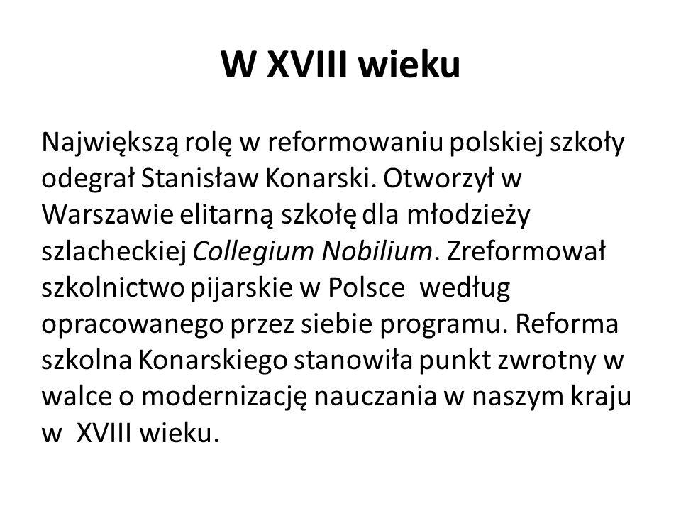 W XVIII wieku Największą rolę w reformowaniu polskiej szkoły odegrał Stanisław Konarski. Otworzył w Warszawie elitarną szkołę dla młodzieży szlachecki