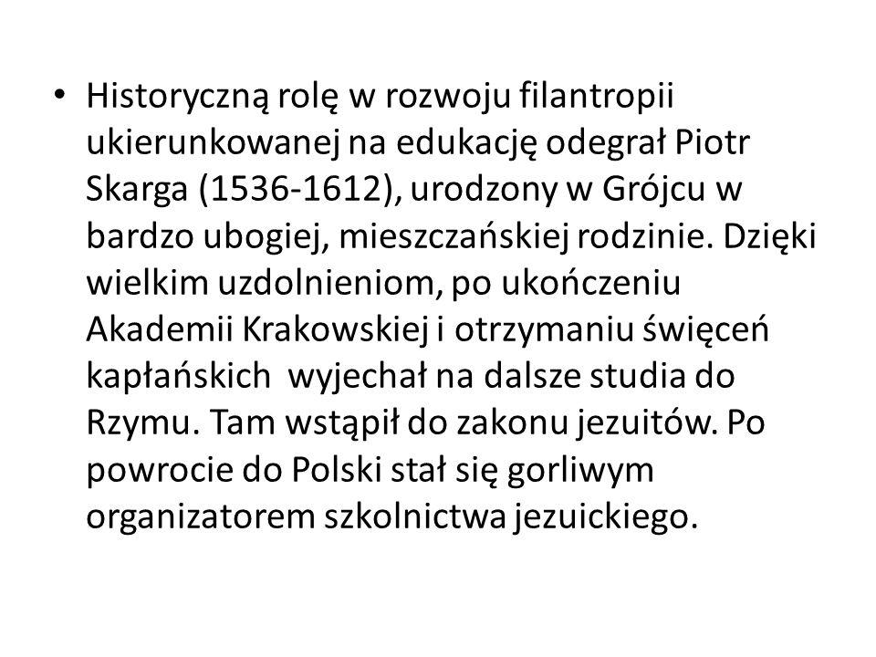 Historyczną rolę w rozwoju filantropii ukierunkowanej na edukację odegrał Piotr Skarga (1536-1612), urodzony w Grójcu w bardzo ubogiej, mieszczańskiej