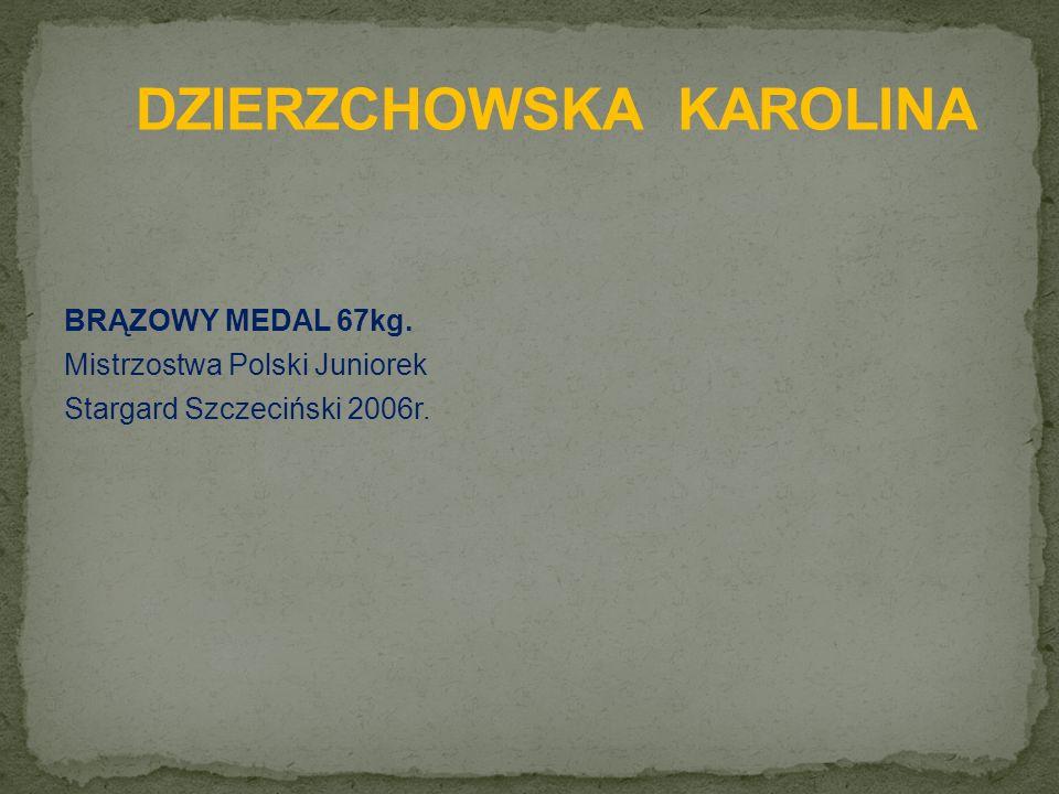 BRĄZOWY MEDAL 67kg. Mistrzostwa Polski Juniorek Stargard Szczeciński 2006r.