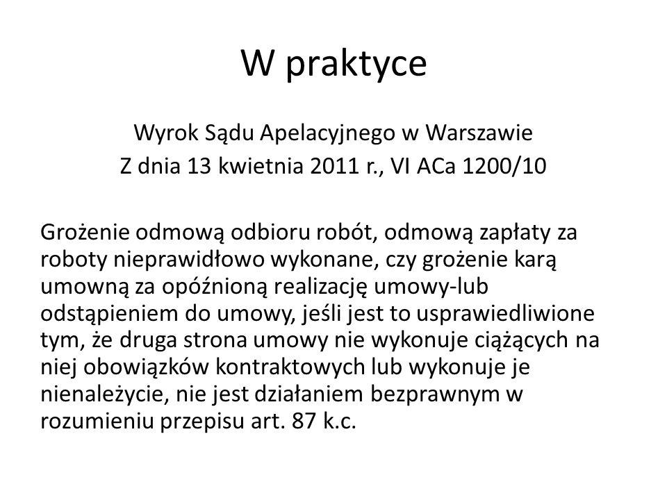 W praktyce Wyrok Sądu Apelacyjnego w Warszawie Z dnia 13 kwietnia 2011 r., VI ACa 1200/10 Grożenie odmową odbioru robót, odmową zapłaty za roboty nieprawidłowo wykonane, czy grożenie karą umowną za opóźnioną realizację umowy-lub odstąpieniem do umowy, jeśli jest to usprawiedliwione tym, że druga strona umowy nie wykonuje ciążących na niej obowiązków kontraktowych lub wykonuje je nienależycie, nie jest działaniem bezprawnym w rozumieniu przepisu art.