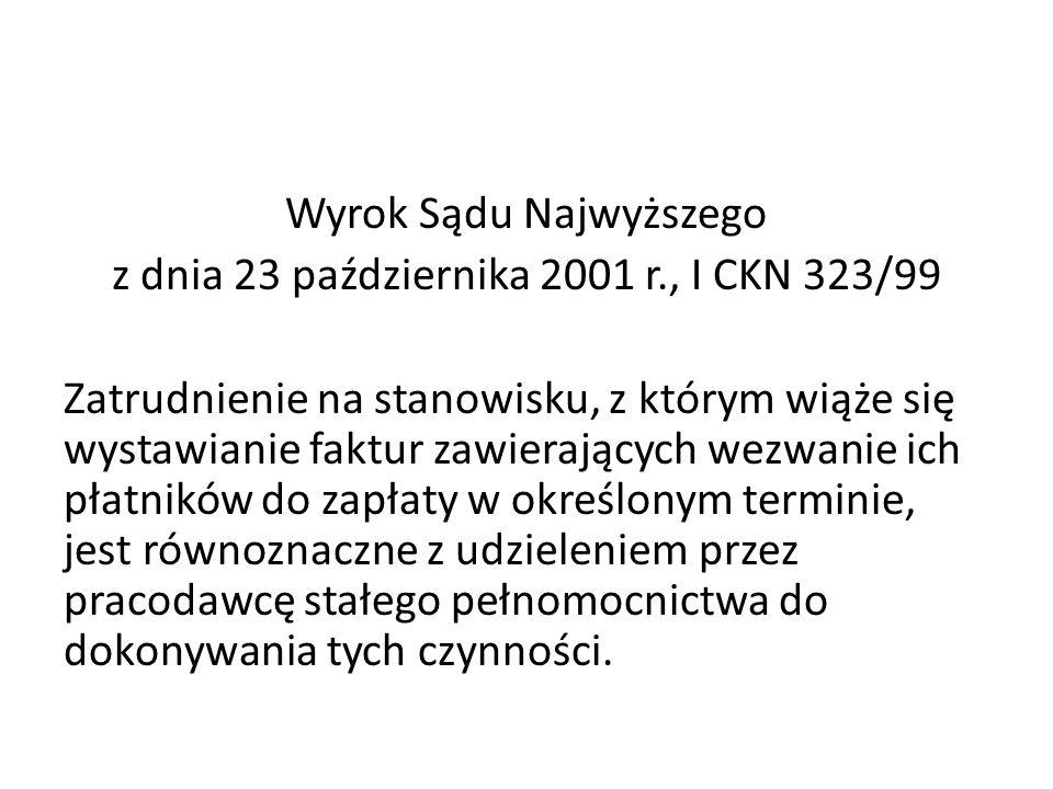 Wyrok Sądu Najwyższego z dnia 23 października 2001 r., I CKN 323/99 Zatrudnienie na stanowisku, z którym wiąże się wystawianie faktur zawierających wezwanie ich płatników do zapłaty w określonym terminie, jest równoznaczne z udzieleniem przez pracodawcę stałego pełnomocnictwa do dokonywania tych czynności.