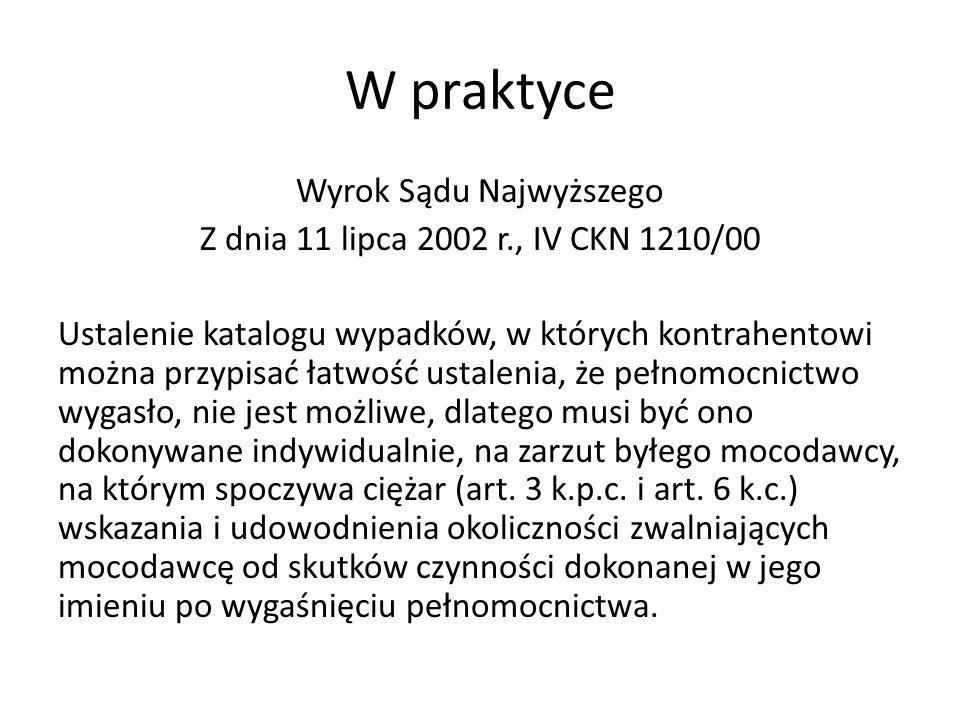 W praktyce Wyrok Sądu Najwyższego Z dnia 11 lipca 2002 r., IV CKN 1210/00 Ustalenie katalogu wypadków, w których kontrahentowi można przypisać łatwość ustalenia, że pełnomocnictwo wygasło, nie jest możliwe, dlatego musi być ono dokonywane indywidualnie, na zarzut byłego mocodawcy, na którym spoczywa ciężar (art.