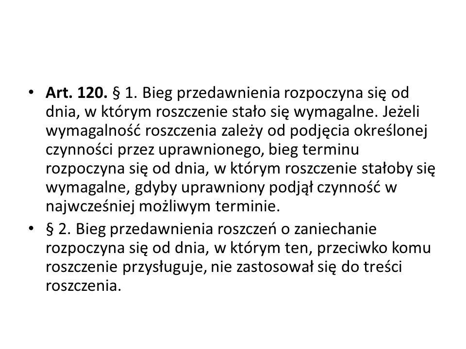 Art.120. § 1. Bieg przedawnienia rozpoczyna się od dnia, w którym roszczenie stało się wymagalne.
