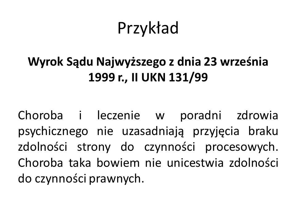 Przykład Wyrok Sądu Najwyższego z dnia 23 września 1999 r., II UKN 131/99 Choroba i leczenie w poradni zdrowia psychicznego nie uzasadniają przyjęcia braku zdolności strony do czynności procesowych.