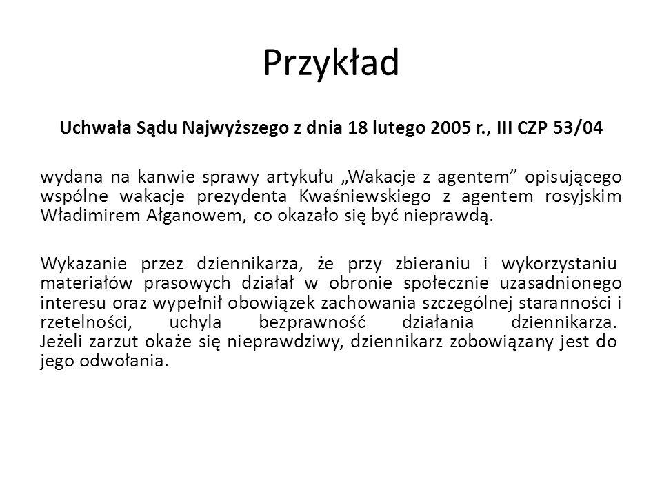 Przykład Uchwała Sądu Najwyższego z dnia 18 lutego 2005 r., III CZP 53/04 wydana na kanwie sprawy artykułu Wakacje z agentem opisującego wspólne wakacje prezydenta Kwaśniewskiego z agentem rosyjskim Władimirem Ałganowem, co okazało się być nieprawdą.