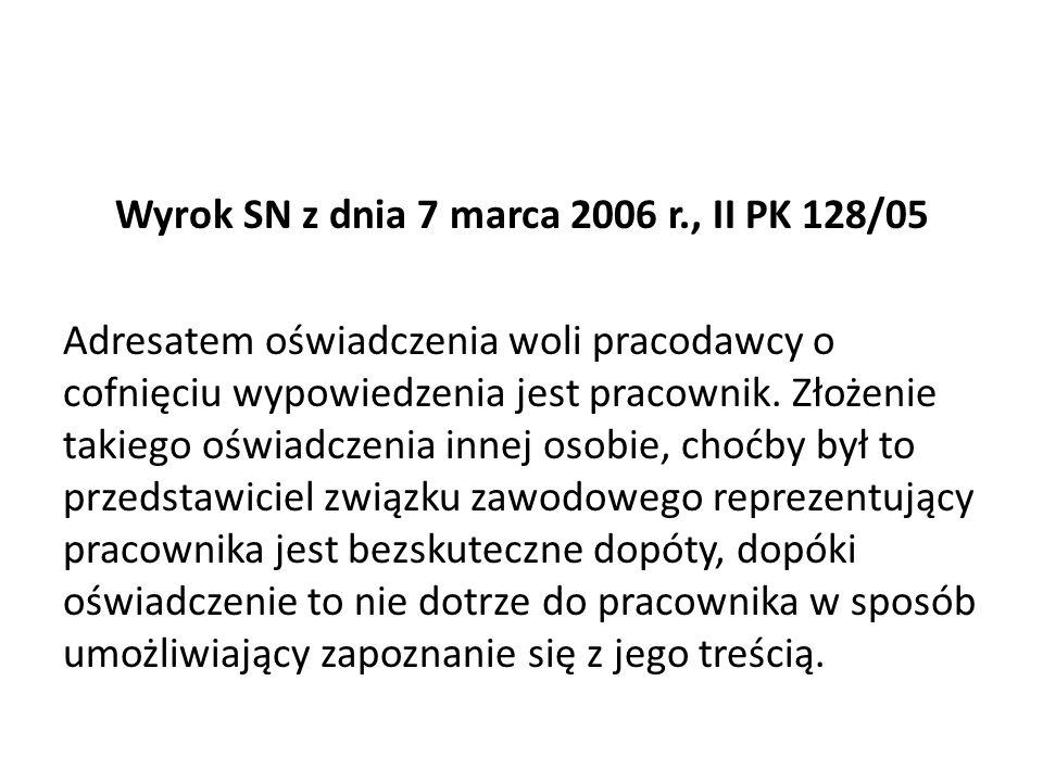 Wyrok SN z dnia 7 marca 2006 r., II PK 128/05 Adresatem oświadczenia woli pracodawcy o cofnięciu wypowiedzenia jest pracownik.