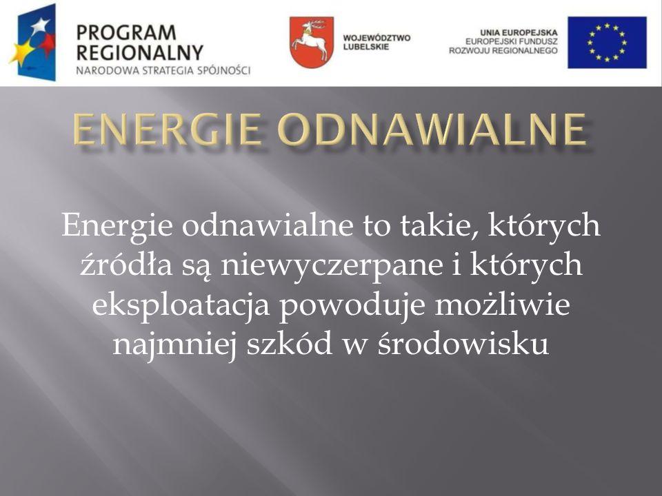 Energie odnawialne to takie, których źródła są niewyczerpane i których eksploatacja powoduje możliwie najmniej szkód w środowisku