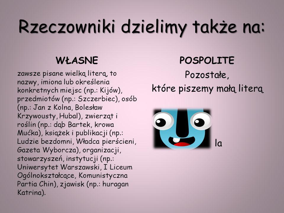 Rzeczowniki dzielimy także na: WŁASNE zawsze pisane wielką literą, to nazwy, imiona lub określenia konkretnych miejsc (np.: Kijów), przedmiotów (np.: