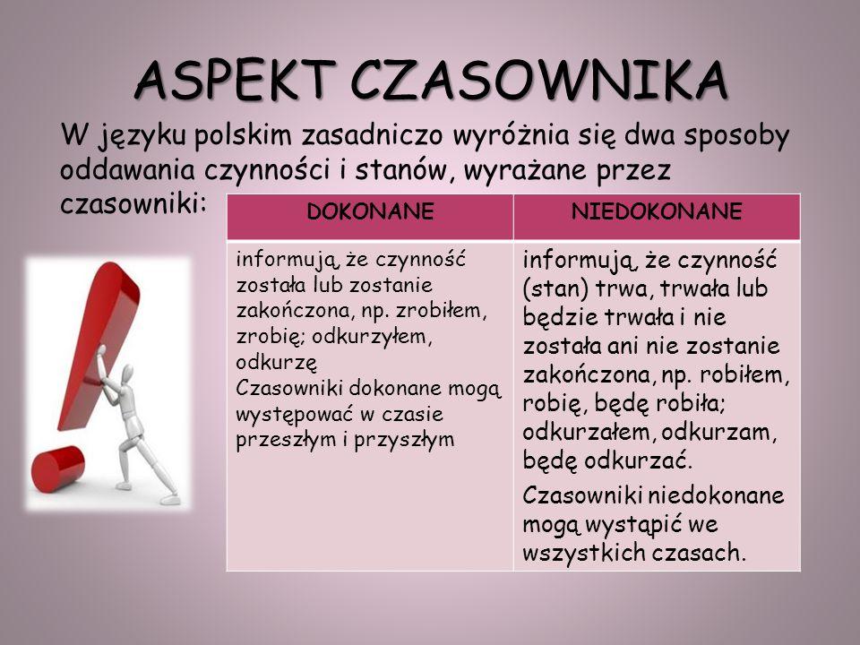 ASPEKT CZASOWNIKA W języku polskim zasadniczo wyróżnia się dwa sposoby oddawania czynności i stanów, wyrażane przez czasowniki: DOKONANENIEDOKONANE informują, że czynność została lub zostanie zakończona, np.