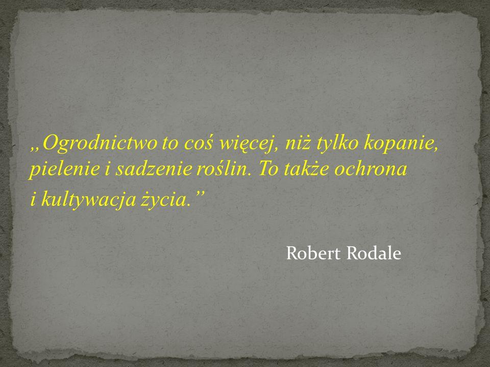 Ogrodnictwo to coś więcej, niż tylko kopanie, pielenie i sadzenie roślin. To także ochrona i kultywacja życia. Robert Rodale