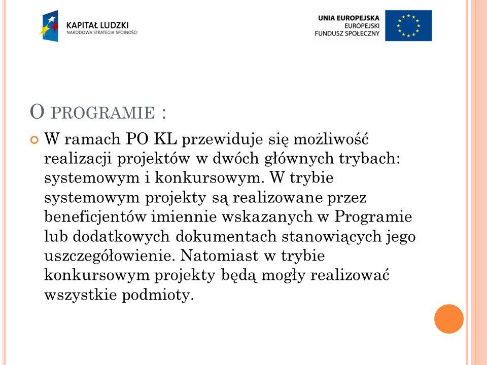 O PROGRAMIE : W ramach PO KL przewiduje się możliwość realizacji projektów w dwóch głównych trybach: systemowym i konkursowym.