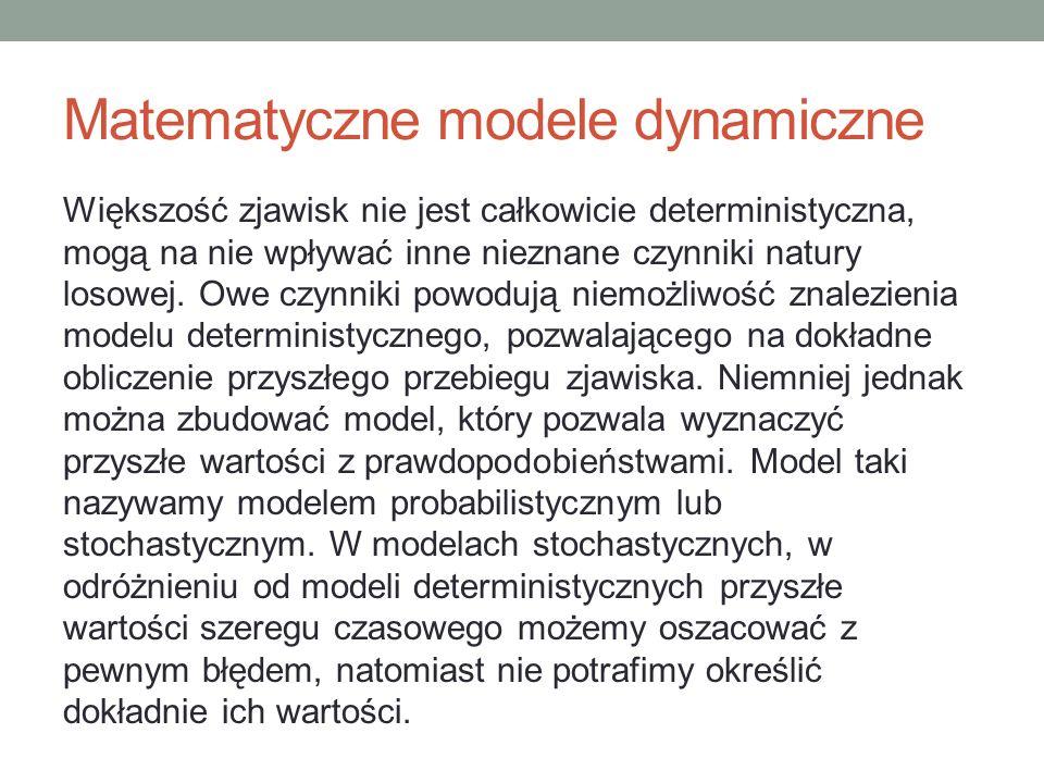 Matematyczne modele dynamiczne Większość zjawisk nie jest całkowicie deterministyczna, mogą na nie wpływać inne nieznane czynniki natury losowej. Owe