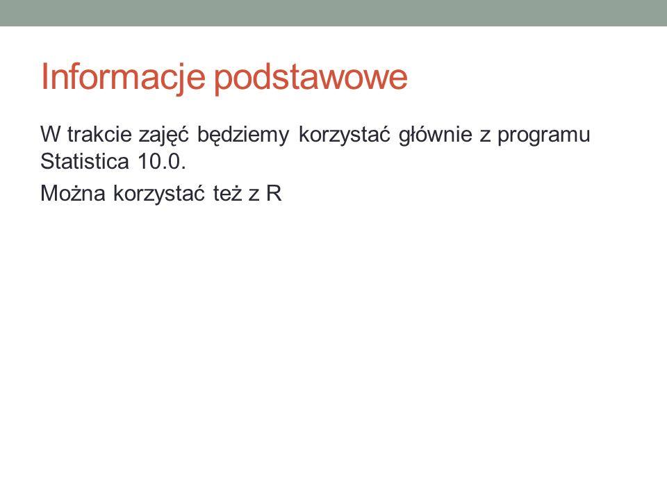 Informacje podstawowe W trakcie zajęć będziemy korzystać głównie z programu Statistica 10.0. Można korzystać też z R