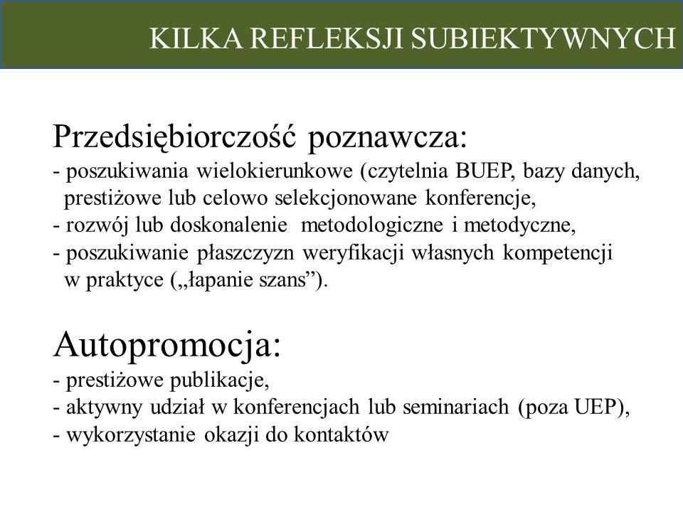 KILKA REFLEKSJI SUBIEKTYWNYCH Przedsiębiorczość poznawcza: - poszukiwania wielokierunkowe (czytelnia BUEP, bazy danych, prestiżowe lub celowo selekcjo