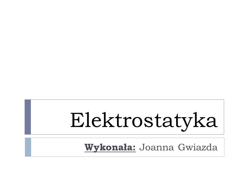 Elektrostatyka Wykonała: Joanna Gwiazda