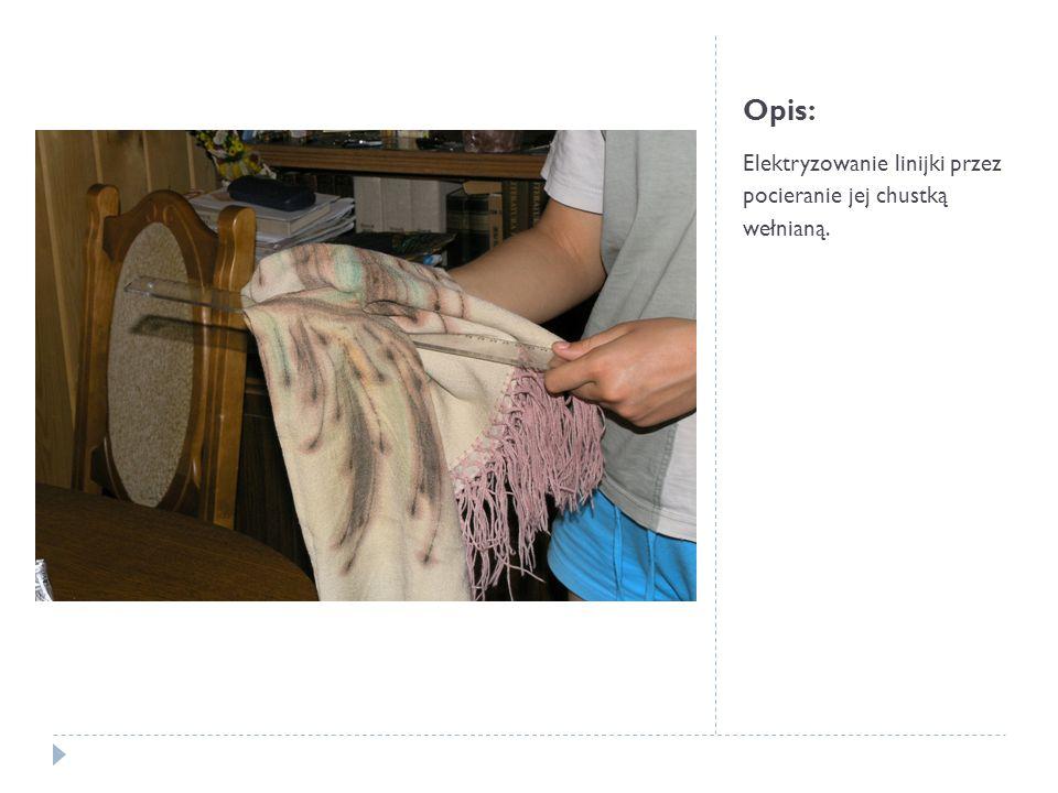 Opis: Elektryzowanie linijki przez pocieranie jej chustką wełnianą.