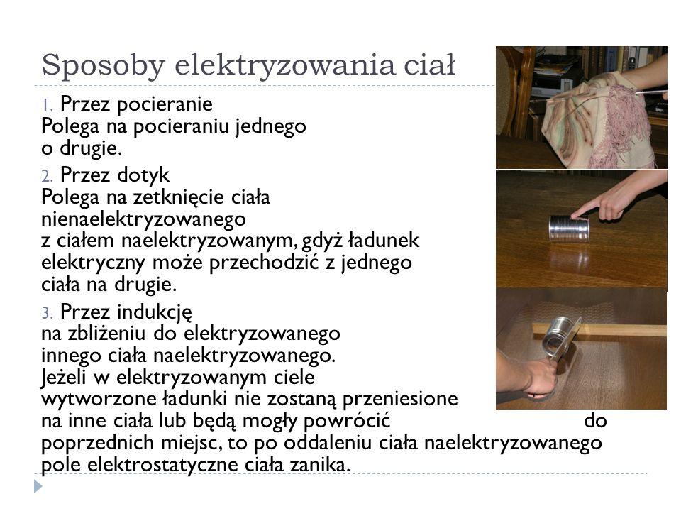 Sposoby elektryzowania ciał 1. Przez pocieranie Polega na pocieraniu jednego ciała o drugie. 2. Przez dotyk Polega na zetknięcie ciała nienaelektryzow