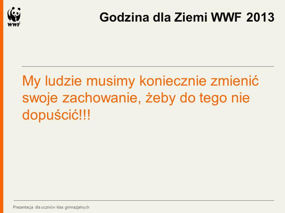 My ludzie musimy koniecznie zmienić swoje zachowanie, żeby do tego nie dopuścić!!! Godzina dla Ziemi WWF 2013 Prezentacja dla uczniów klas gimnazjalny
