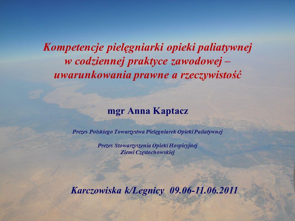Kompetencje pielęgniarki opieki paliatywnej w codziennej praktyce zawodowej – uwarunkowania prawne a rzeczywistość mgr Anna Kaptacz Prezes Polskiego T
