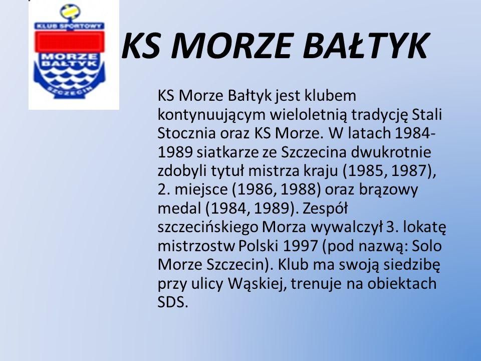 KS MORZE BAŁTYK KS Morze Bałtyk jest klubem kontynuującym wieloletnią tradycję Stali Stocznia oraz KS Morze. W latach 1984- 1989 siatkarze ze Szczecin