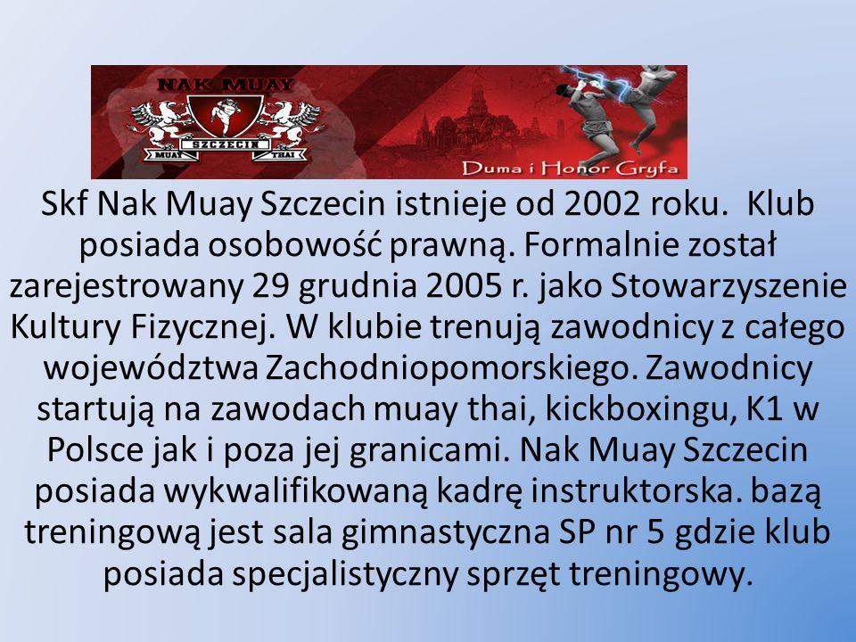 Nak MUAY SZCZECIN Skf Nak Muay Szczecin istnieje od 2002 roku. Klub posiada osobowość prawną. Formalnie został zarejestrowany 29 grudnia 2005 r. jako