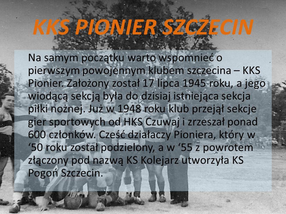 KKS PIONIER SZCZECIN Na samym początku warto wspomnieć o pierwszym powojennym klubem szczecina – KKS Pionier. Założony został 17 lipca 1945 roku, a je
