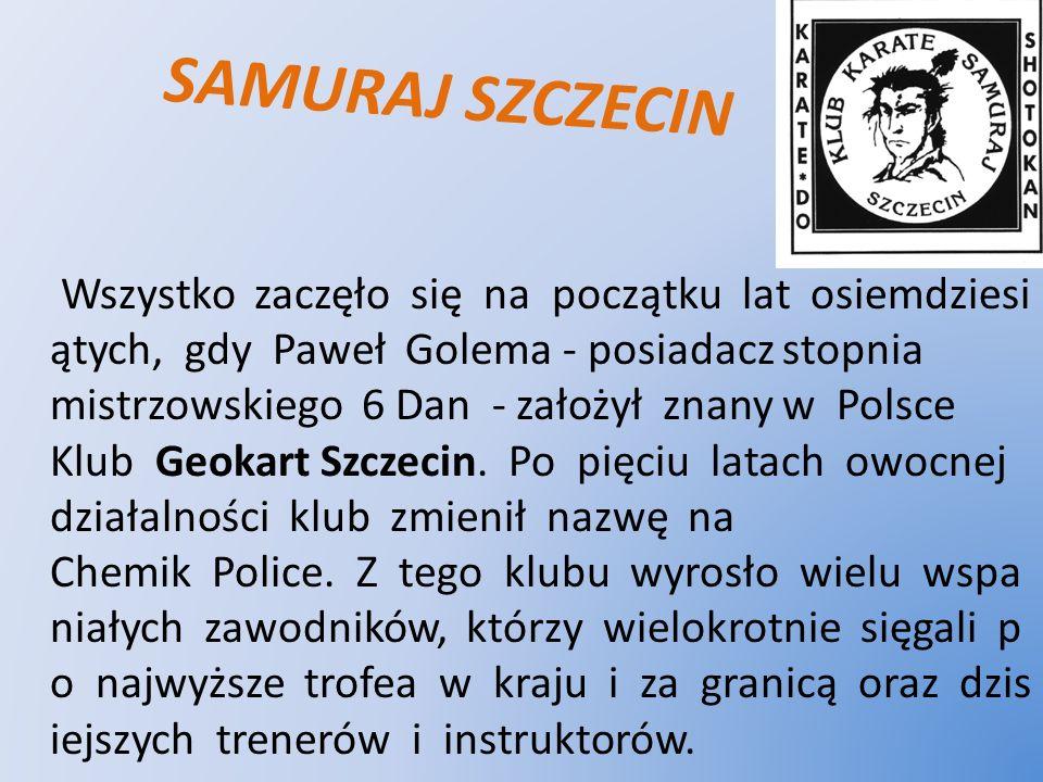 SAMURAJ SZCZECIN Wszystko zaczęło się na początku lat osiemdziesi ątych, gdy Paweł Golema - posiadacz stopnia mistrzowskiego 6 Dan - założył znany w P