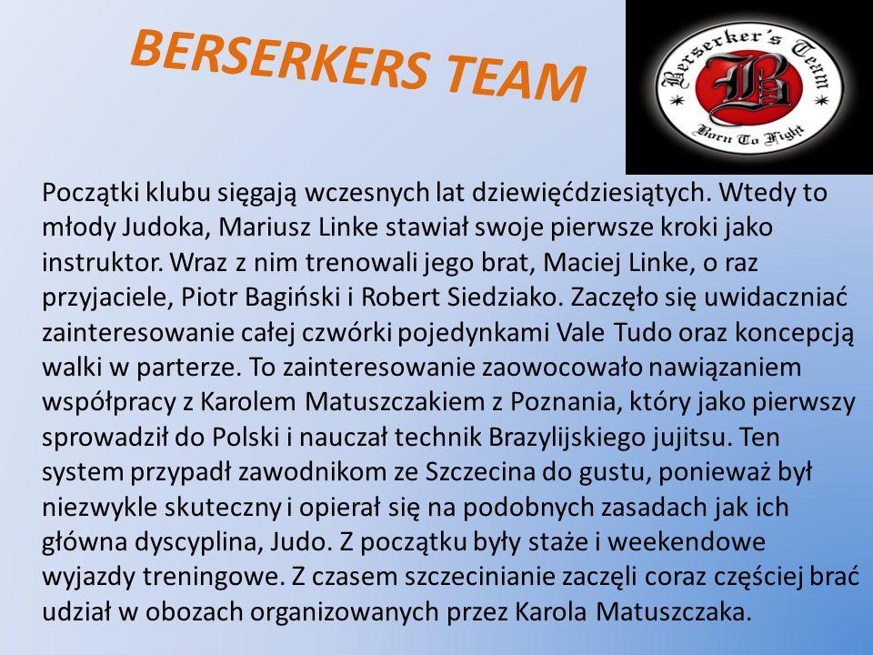 BERSERKERS TEAM Początki klubu sięgają wczesnych lat dziewięćdziesiątych. Wtedy to młody Judoka, Mariusz Linke stawiał swoje pierwsze kroki jako instr