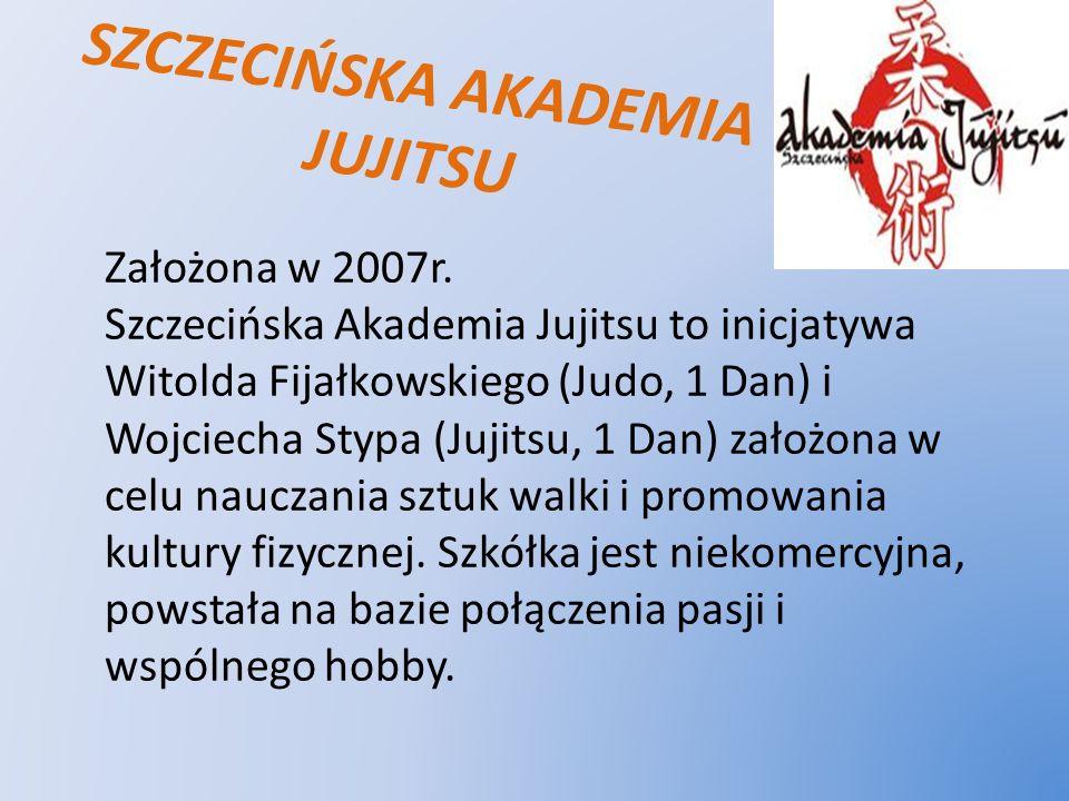 SZCZECIŃSKA AKADEMIA JUJITSU Założona w 2007r. Szczecińska Akademia Jujitsu to inicjatywa Witolda Fijałkowskiego (Judo, 1 Dan) i Wojciecha Stypa (Juji