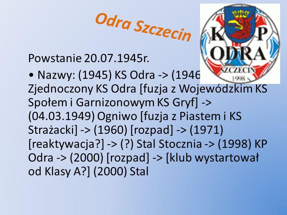 Odra Szczecin Powstanie 20.07.1945r. Nazwy: (1945) KS Odra -> (1946) Zjednoczony KS Odra [fuzja z Wojewódzkim KS Społem i Garnizonowym KS Gryf] -> (04
