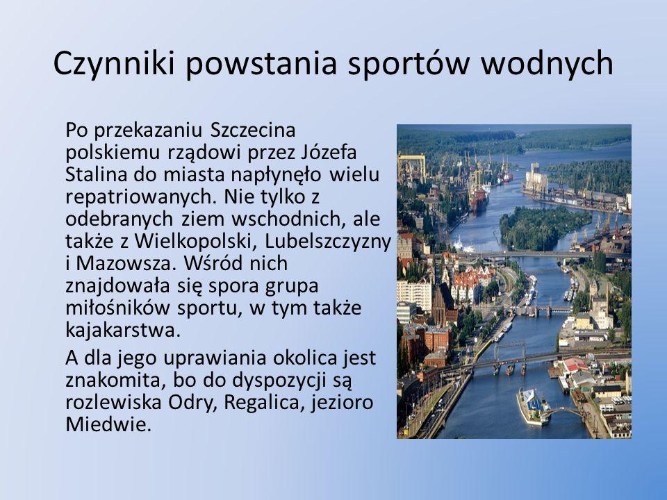 Czynniki powstania sportów wodnych Po przekazaniu Szczecina polskiemu rządowi przez Józefa Stalina do miasta napłynęło wielu repatriowanych. Nie tylko